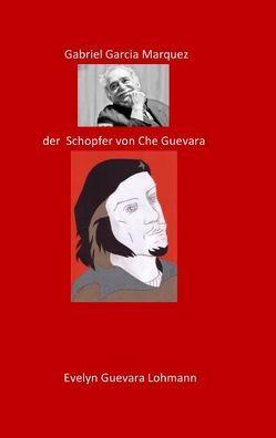 Gabriel Garcia Marquez, der Schöpfer von Che Guevara von Lohmannn,  Evelyn Guevara