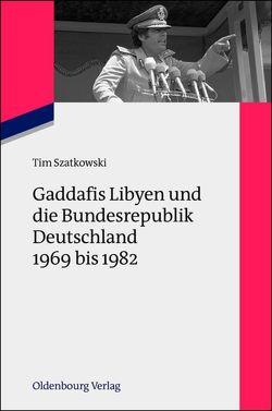 Gaddafis Libyen und die Bundesrepublik Deutschland 1969 bis 1982 von Szatkowski,  Tim