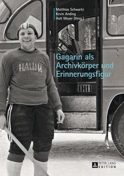 Gagarin als Archivkörper und Erinnerungsfigur von Anding,  Kevin, Meyer,  Holt, Schwartz,  Matthias