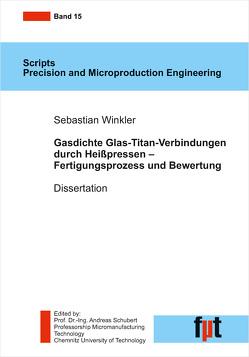 Gasdichte Glas-Titan-Verbindungen durch Heißpressen – Fertigungsprozess und Bewertung von Schubert,  Andreas, Winkler,  Sebastian