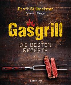 Gasgrill – Die besten Rezepte für Fleisch, Fisch, Gemüse, Desserts, Grillsaucen, Dips, Marinaden u.v.m. Bewusst grillen und genießen von Dörge,  Sven