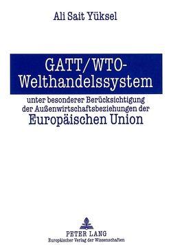 GATT/WTO – Welthandelssystem unter besonderer Berücksichtigung der Außenwirtschaftsbeziehungen der Europäischen Union von Yüksel,  Ali Sait