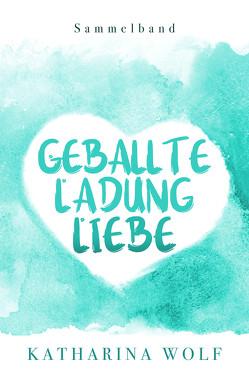 Geballte Ladung Liebe – Katharina Wolf Sammelband von Wolf,  Katharina