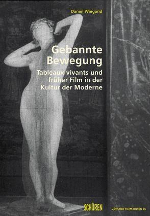 Gebannte Bewegung. Tableaux vivants und früher Film in der Kultur der Moderne von Wiegand,  Daniel