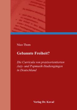 Gebannte Freiheit? Die Curricula von praxisorientierten Jazz- und Popmusik-Studiengängen in Deutschland von Thom,  Nico