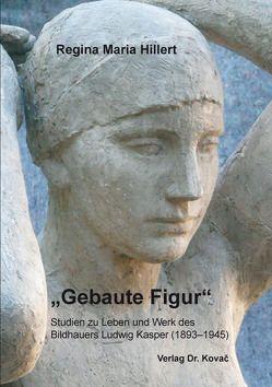 """""""Gebaute Figur"""" – Studien zu Leben und Werk des Bildhauers Ludwig Kasper (1893–1945) von Hillert,  Regina Maria"""