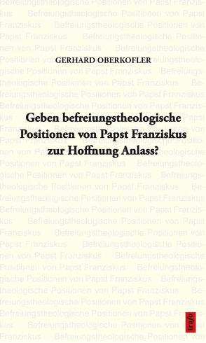Geben befreiungstheologische Positionen von Papst Franziskus zur Hoffnung Anlass? von Oberkofler,  Gerhard