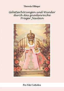 Gebetserhörungen und Wunder durch das gnadenreiche Prager Jesulein von Ellinger,  Theresia