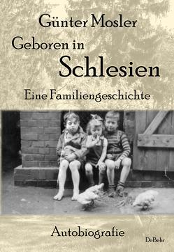 Geboren in Schlesien – Eine Familiengeschichte – Autobiografie von Mosler,  Günter