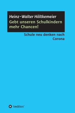 Gebt unseren Schulkindern mehr Chancen! von Höltkemeier,  Heinz-Walter