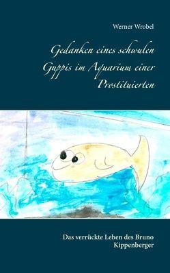 Gedanken eines schwulen Guppis im Aquarium einer Prostituierten von Wrobel,  Werner