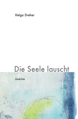 Gedichtband Triologie / Die Seele lauscht von Dreher,  Helga