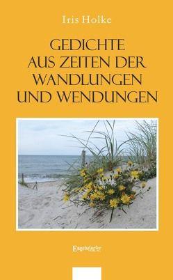 Gedichte aus Zeiten der Wandlungen und Wendungen von Holke,  Iris
