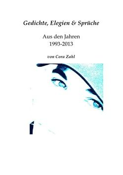 Gedichte, Elegien & Sprüchesammlung aus den Jahren 1993-2013 von Cora Zahl von Zahl,  Cora