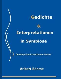 Gedichte & Interpretationen in Symbiose von Böhme,  Aribert