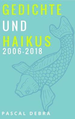 Gedichte und Haikus 2006-2018 von Debra,  Pascal