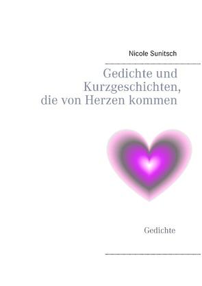 Gedichte und Kurzgeschichten, die von Herzen kommen von Sunitsch,  Nicole