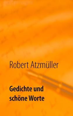 Gedichte und schöne Worte von Atzmüller,  Robert