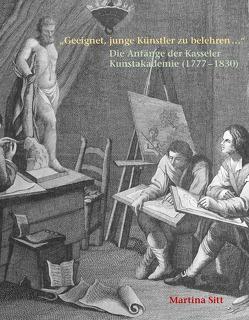 """""""Geeignet, junge Künstler zu belehren …"""" Die Anfänge der Kasseler Kunstakademie (1777 – 1830) von Sitt,  Martina"""