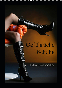Gefährliche Schuhe – Fetisch und Waffe (Wandkalender 2019 DIN A2 hoch) von Weis,  Stefan