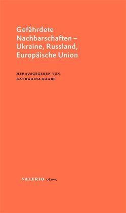 Gefährdete Nachbarschaften – Ukraine, Russland, Europäische Union von Raabe,  Katharina