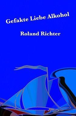Gefakte Liebe Alkohol von Richter,  Roland