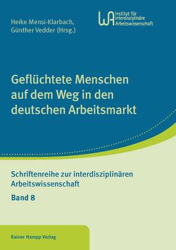 Geflüchtete Menschen auf dem Weg in den deutschen Arbeitsmarkt von Mensi-Klarbach,  Heike, Vedder,  Günther