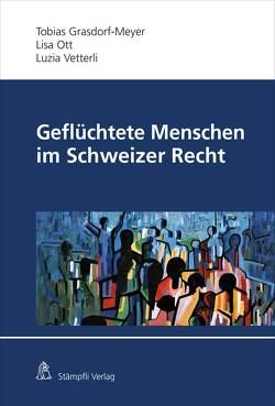 Geflüchtete Menschen im Schweizer Recht von Grasdorf-Meyer,  Tobias D., Ott,  Lisa, Vetterli,  Luzia
