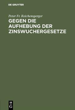 Gegen die Aufhebung der Zinswuchergesetze von Reichensperger,  Peter Fr.