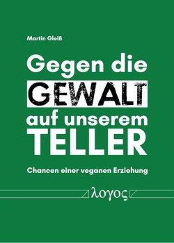 Gegen die Gewalt auf unserem Teller von Gleiß,  Martin