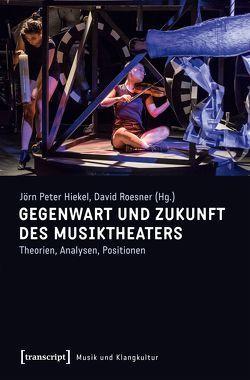 Gegenwart und Zukunft des Musiktheaters von Hiekel,  Jörn-Peter, Roesner,  David