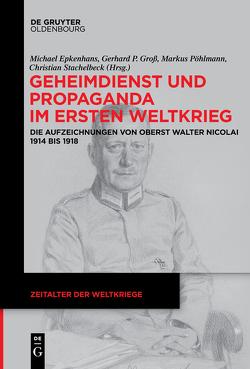 Geheimdienst und Propaganda im Ersten Weltkrieg von Epkenhans,  Michael, Groß,  Gerhard P, Pöhlmann,  Markus, Stachelbeck,  Christian