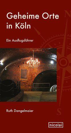 Geheime Orte in Köln von Dangelmaier,  Ruth