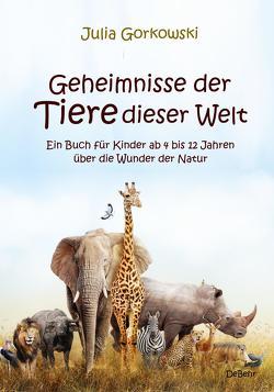 Geheimnisse der Tiere dieser Welt – Ein Buch für Kinder ab 4 bis 12 Jahren über die Wunder der Natur von Gorkowski,  Julia