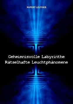 Geheimnisvolle Labyrinthe – Rätselhafte Leuchtphänomene von Leutgeb,  Rupert
