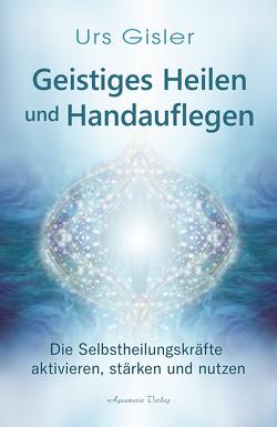 Geistiges Heilen und Handauflegen von Gisler,  Urs