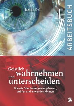 Geistlich wahrnehmen und unterscheiden (Arbeitsbuch) von Goll,  James