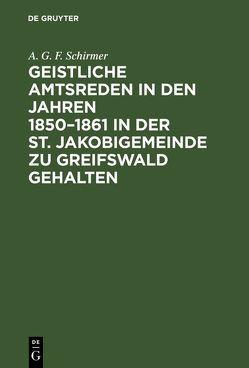 Geistliche Amtsreden in den Jahren 1850–1861 in der St. Jakobigemeinde zu Greifswald gehalten von Schirmer,  A. G. F.