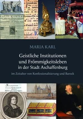 Geistliche Institutionen und Frömmigkeitsleben in der Stadt Aschaffenburg von Karl,  Maria