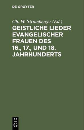 Geistliche Lieder evangelischer Frauen des 16., 17., und 18. Jahrhunderts von Stromberger,  Ch. W.