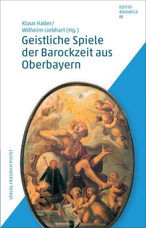Geistliche Spiele der Barockzeit aus Oberbayern von Haller,  Klaus, Liebhart,  Wilhelm