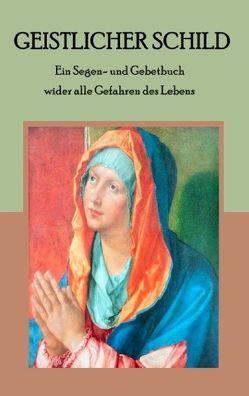 Geistlicher Schild – Ein Segen- und Gebetbuch wider alle Gefahren des Lebens von Weber,  Maria