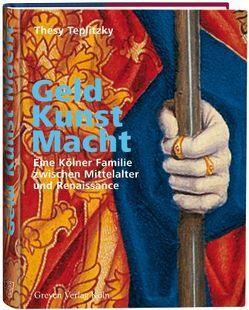 Geld, Kunst Macht. Eine Kölner Familie zwischen Mittelalter und Renaissance von Teplitzky,  Thesy