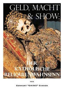 Geld, Macht & Show: der katholische Reliquienwahnsinn von ginner,  gerhart