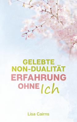 Gelebte Non-Dualität: Erfahrung ohne Ich von Cairns,  Lisa, Korte,  Frank, Zander,  Franziska