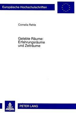 Gelebte Räume: Erfahrungsräume und Zeiträume von Rehle,  Cornelia
