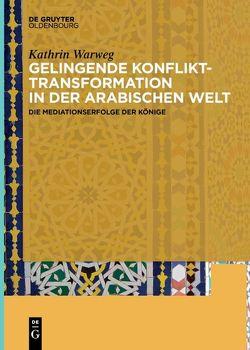 Gelingende Konflikttransformation in der arabischen Welt von Warweg,  Kathrin