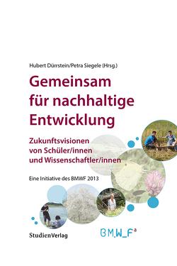 Gemeinsam für nachhaltige Entwicklung. Zukunftsvisionen von Schüler/innen und Wissenschaftler/innen. von Dürrstein,  Hubert, Siegele,  Petra