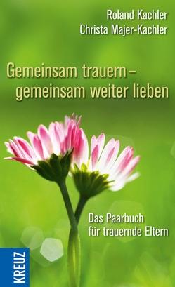 Gemeinsam trauern – gemeinsam weiter lieben von Kachler,  Roland, Majer-Kachler,  Christa
