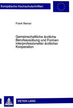 Gemeinschaftliche ärztliche Berufsausübung und Formen interprofessioneller ärztlicher Kooperation von Werner,  Frank